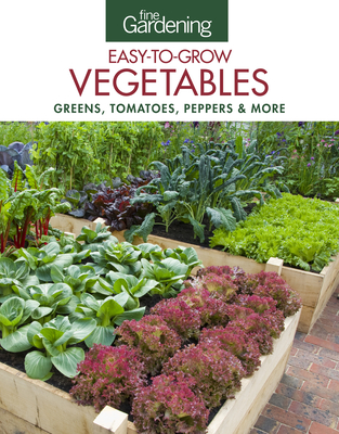 Fine Gardening Easy-To-Grow Vegetables: Greens, Tomatoes, Peppers & More - Editors of Fine Gardening