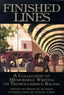 Finished Lines: A Collection of Memorable Writings on Throughbred Racing - Scatoni, Frank R (Editor), and Crist, Steven (Introduction by)
