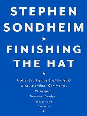 Finishing the Hat: Collected Lyrics (1954-1981) with Attendant Comments, Principles, Heresies, Grudges, Whines and Anecdotes - Sondheim, Stephen