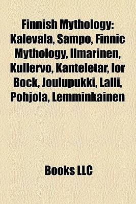 Finnish Mythology: Kalevala, Sampo, Finnic Mythology, Ilmarinen, Kullervo, Kanteletar, Ior Bock, Joulupukki, Lalli, Pohjola, Lemminkinen - Books, LLC (Creator)