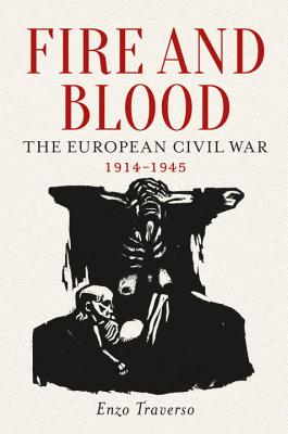 Fire and Blood: The European Civil War, 1914-1945 - Traverso, Enzo