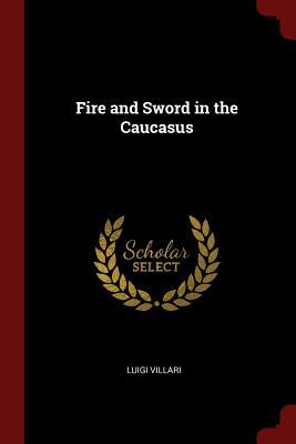 Fire and Sword in the Caucasus - Villari, Luigi