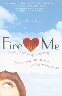 Fire Me: A Tale of Scheming, Dreaming, and Looking for Love in All the Wrong Places - Malin, Libby