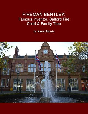 Fireman Bentley: Famous Inventor, Salford Fire Chief and Family Tree - Morris, Karen