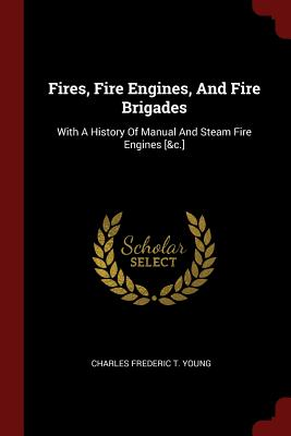 Fires, Fire Engines, and Fire Brigades: With a History of Manual and Steam Fire Engines [&C.] - Charles Frederic T Young (Creator)
