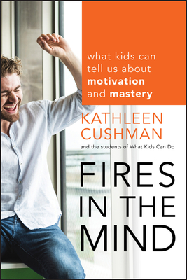 Fires in the Mind: What Kids Can Tell Us about Motivation and Mastery - Cushman, Kathleen