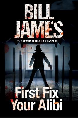First Fix Your Alibi: British Police Procedural - James, Bill