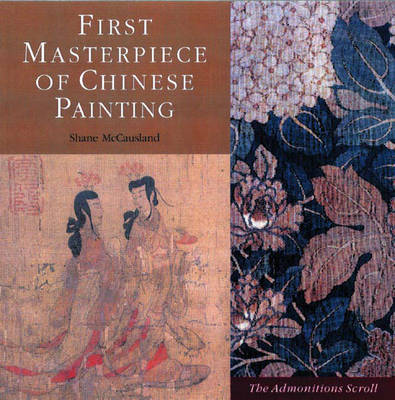 First Masterpiece of Chinese Painting: The Admonitions Scroll - McCausland, Shane, and Fong, Wen C (Foreword by), and C Fong, Wen (Foreword by)