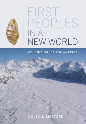 First Peoples in a New World: Colonizing Ice Age America - Meltzer, David J