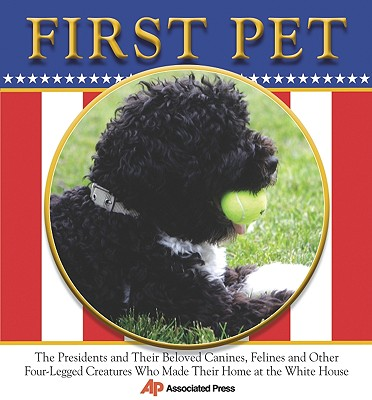 First Pet: The Presidents and Their Beloved Canines, Felines and Other Four-Legged Creatures Who Made Their Homes at the White House - Associated Press (Creator)