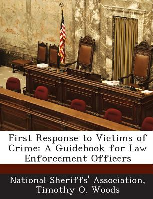 First Response to Victims of Crime: A Guidebook for Law Enforcement Officers - Woods, Timothy O