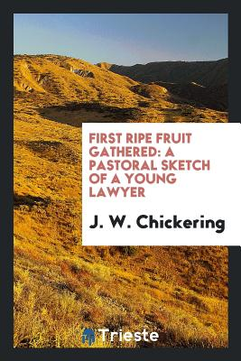 First Ripe Fruit Gathered: A Pastoral Sketch of a Young Lawyer - Chickering, J W
