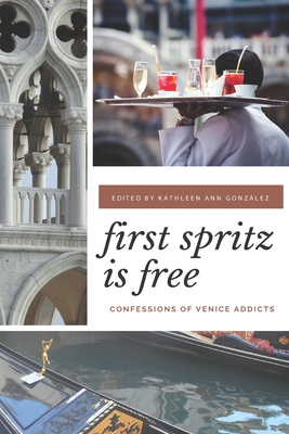 First Spritz Is Free: Confessions of Venice Addicts - Gonzalez, Kathleen Ann