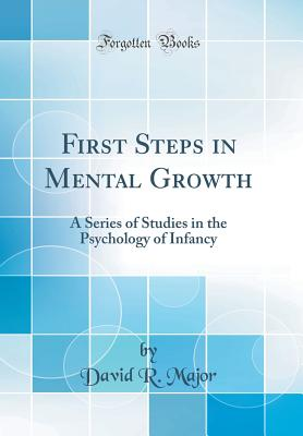 First Steps in Mental Growth: A Series of Studies in the Psychology of Infancy (Classic Reprint) - Major, David R