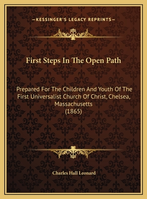 First Steps in the Open Path: Prepared for the Children and Youth of the First Universalist Church of Christ, Chelsea, Massachusetts (1865) - Leonard, Charles Hall