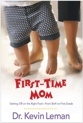 First-Time Mom: Getting Off on the Right Foot--From Birth to First Grade - Leman, Kevin, Dr.