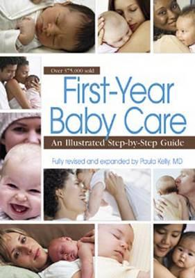 First Year Baby Care: An Illustrated Step-by-step Guide - Kelly, Paula