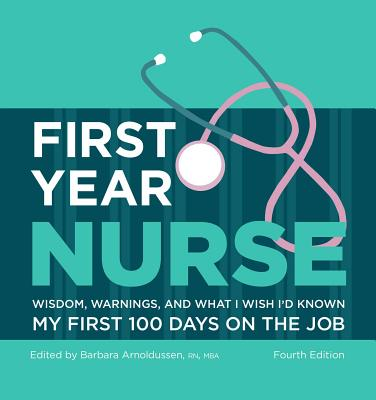 First Year Nurse: Wisdom, Warnings, and What I Wish I'd Known My First 100 Days on the Job - Arnoldussen, Barbara