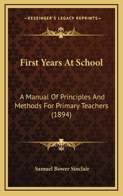 First Years at School: A Manual of Principles and Methods for Primary Teachers (1894) - Sinclair, Samuel Bower