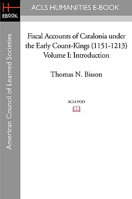 Fiscal Accounts of Catalonia Under the Early Count-Kings (1151-1213) Volume I: Introduction - Bisson, Thomas N