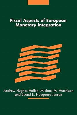 Fiscal Aspects of European Monetary Integration - Hughes Hallett, Andrew (Editor), and Hutchison, Michael M. (Editor), and Jensen, Svend E. Hougaard (Editor)