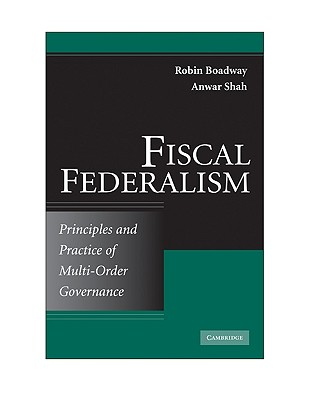 Fiscal Federalism: Principles and Practice of Multiorder Governance - Boadway, Robin, and Shah, Anwar