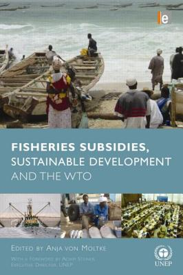 Fisheries Subsidies, Sustainable Development and the Wto - Von Moltke, Anja (Editor), and Steiner, Achim (Foreword by)