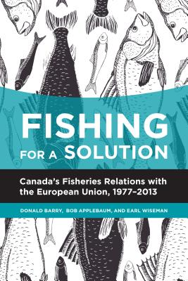 Fishing for a Solution: Canadas Fisheries Relations with the European Union, 1977-2013 - Barry, Donald, and Applebaum, Bob, and Wiseman, Earl