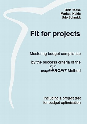 Fit for projects: Mastering budget compliance by the success criteria of the projektPROFiT-Method. Including a project test for budget optimisation - Heese, Dirk, and Kukla, Markus, and Schmidt, Udo