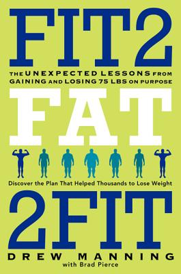 Fit2fat2fit: The Unexpected Lessons from Gaining and Losing 75 Lbs on Purpose - Manning, Drew, and Pierce, Brad