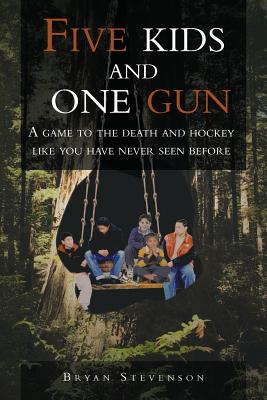 Five Kids and One Gun: A Game to the Death and Hockey Like You Have Never Seen Before - Stevenson, Bryan