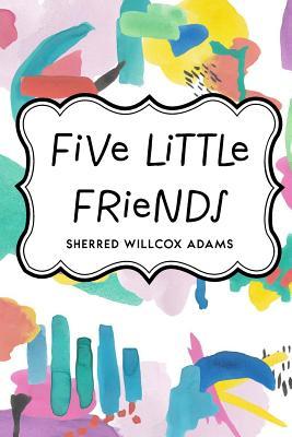Five Little Friends - Adams, Sherred Willcox