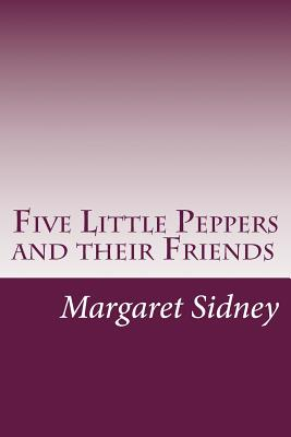 Five Little Peppers and Their Friends - Sidney, Margaret