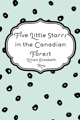 Five Little Starrs in the Canadian Forest - Roy, Lillian Elizabeth