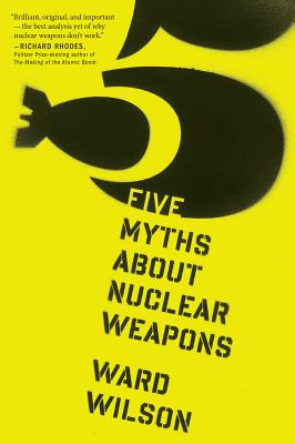Five Myths about Nuclear Weapons - Wilson, Ward