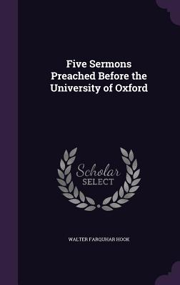 Five Sermons Preached Before the University of Oxford - Hook, Walter Farquhar
