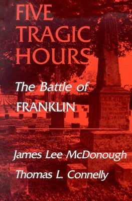 Five Tragic Hours: The Battle of Franklin - McDonough, James Lee, and Connelly, Thomas L