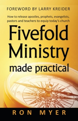 Fivefold Ministry Made Practical: How to Release Apostles, Prophets, Evangelists, Pastors and Teachers to Equip Today's Church - Myer, Ron, and Kreider, Larry (Foreword by)