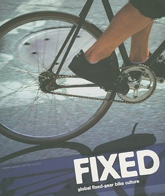 Fixed: Global Fixed-Gear Bike Culture - Edwards, Andrew, and Leonard, Max
