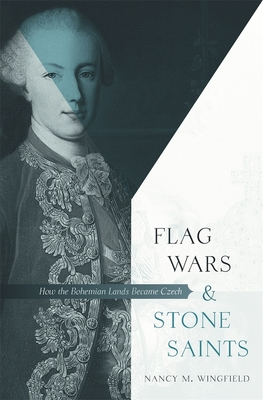 Flag Wars and Stone Saints: How the Bohemian Lands Became Czech - Wingfield, Nancy M