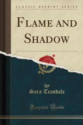 Flame and Shadow (Classic Reprint) - Teasdale, Sara
