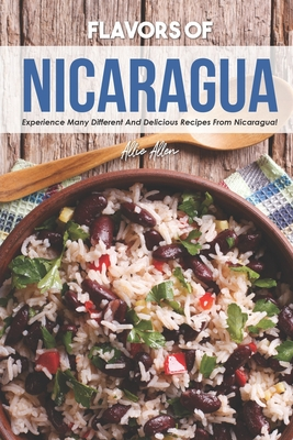 Flavors of Nicaragua: Experience Many Different and Delicious Recipes from Nicaragua! - Allen, Allie