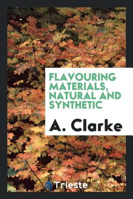 Flavouring Materials, Natural and Synthetic - Clarke, A