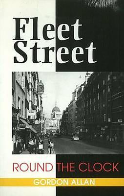 Fleet Street Round the Clock - Allan, Gordon