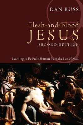 Flesh-And-Blood Jesus: Learning to Be Fully Human from the Son of Man - Russ, Dan
