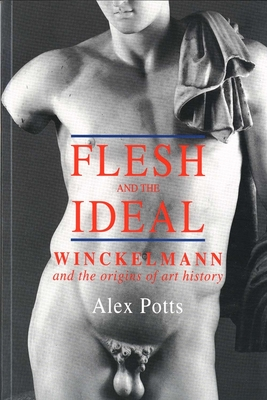 Flesh and the Ideal: Winckelmann and the Origins of Art History - Potts, Alex, Professor