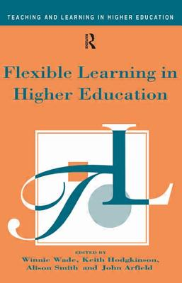 Flexible Learning in Higher Education - Wade, Hodgkinso, and Wade, Winnie (Editor), and Hodgkinso, Keith (Editor)