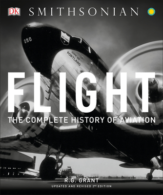 Flight: The Complete History of Aviation - Grant, R G, and Smithsonian Institution (Contributions by)