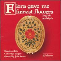 Flora Gave Me Fairest Flowers: English Madrigals - Members of the Cambridge Singers (choir, chorus); John Rutter (conductor)