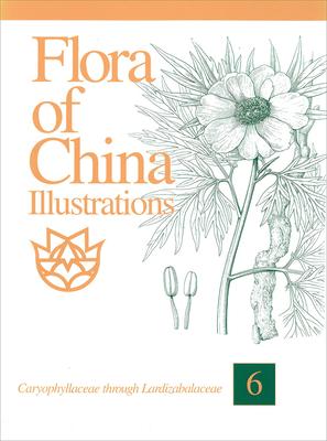 Flora of China, Illustrations Volume 6, Caryophyllaceae Through Lardizabalaceae - Flora Of China Editorial Commitee
